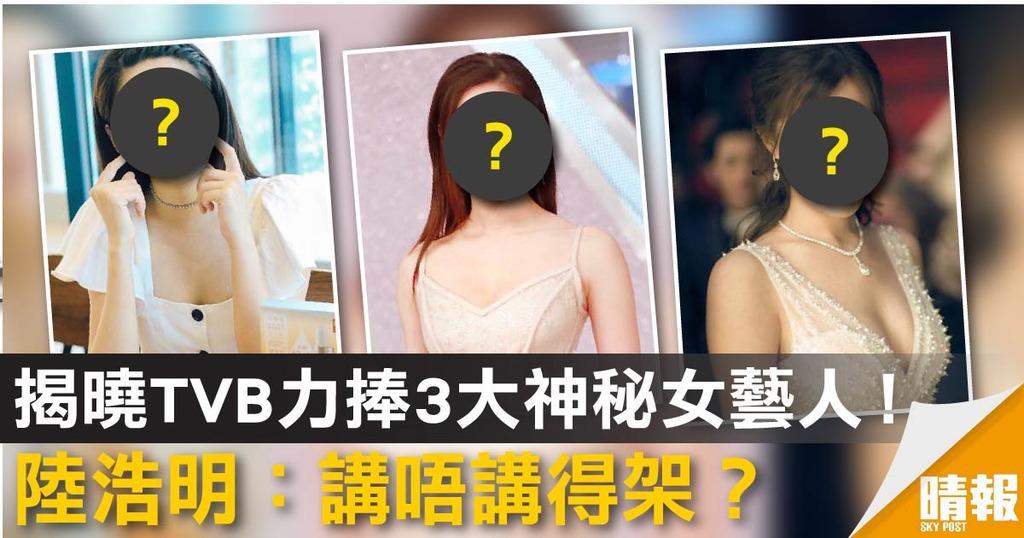 揭曉TVB力捧3大神秘女藝人! 陸浩明:講唔講得架?