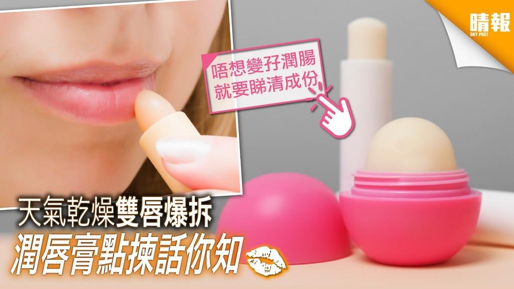 【如何選購潤唇膏】天氣乾燥雙唇爆拆 潤唇膏要睇清成份先好買