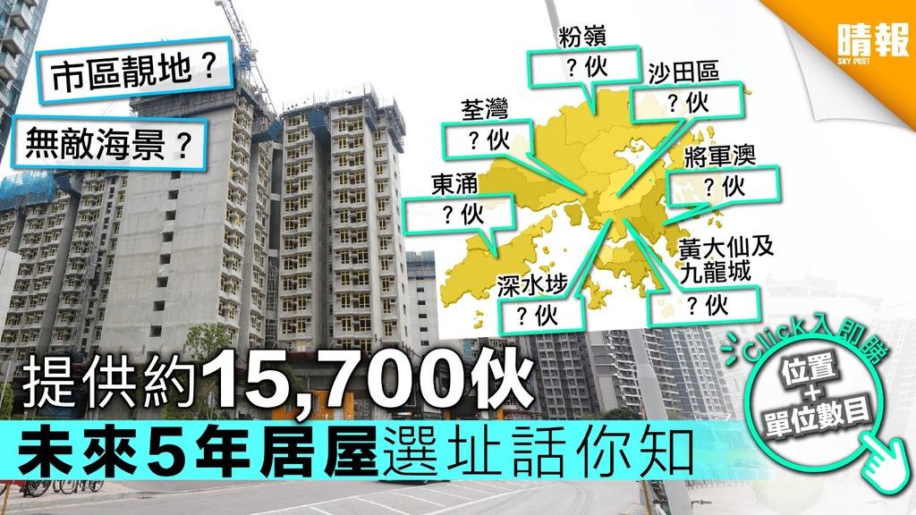 【又要抽獎】提供約15700伙 未來5年居屋選址話你知