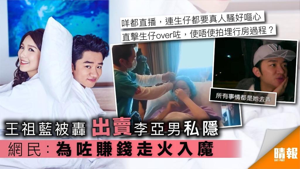 王祖藍被轟出賣李亞男私隱 網民:為咗賺錢走火入魔