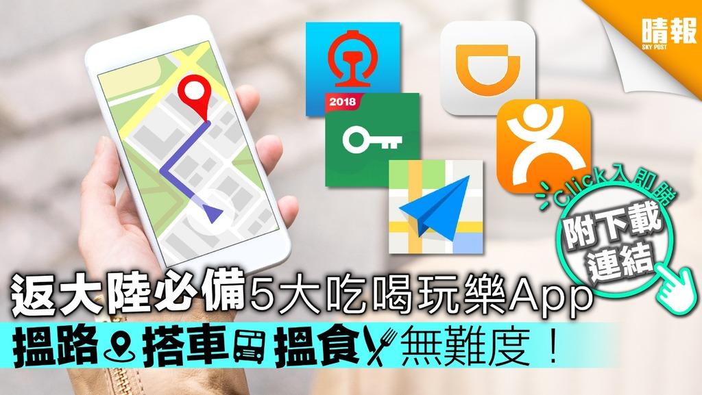 【返大陸必備】5大吃喝玩樂App 搵路搭車搵食無難度!【附下載連結】