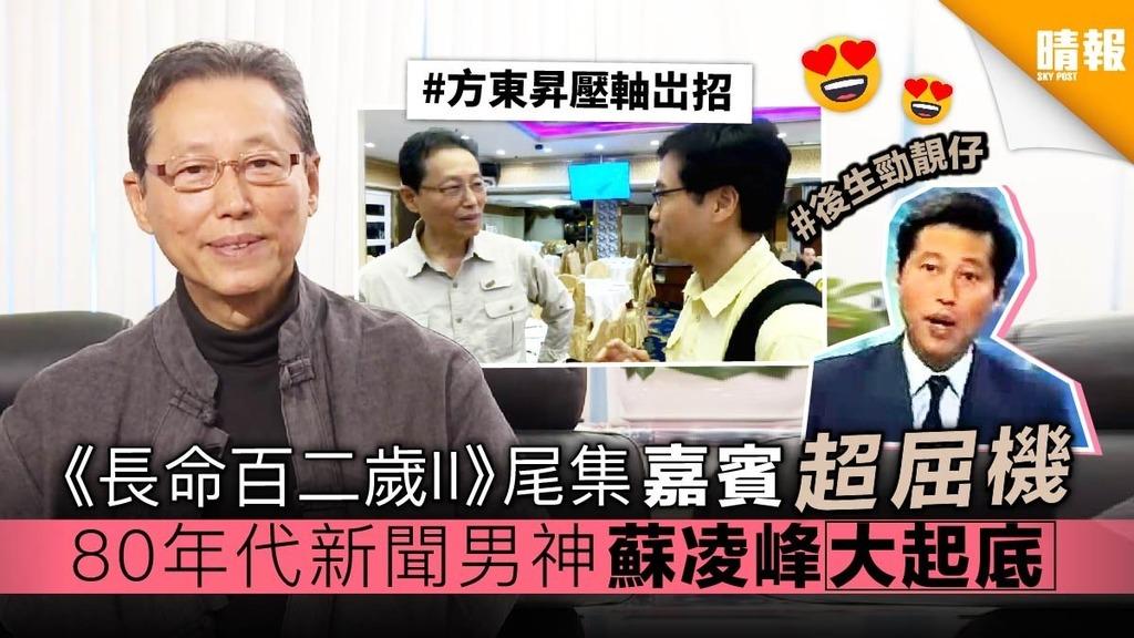 《長命百二歲II》尾集嘉賓超屈機 80年代新聞男神蘇凌峰大起底