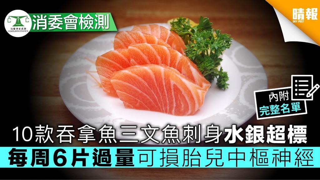 【消委會】10款吞拿魚三文魚刺身水銀超標 每周6片過量可損胎兒中樞神經【內附完整名單】