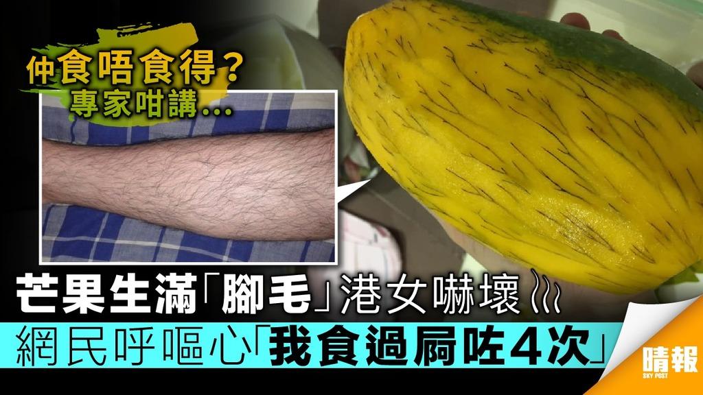 【專家咁樣講】芒果生滿「腳毛」港女嚇壞 網民呼嘔心「我食過屙咗四次」