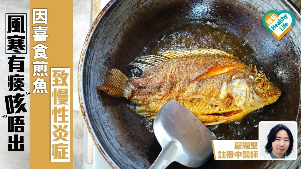 風寒有痰咳唔出 因喜食煎魚致慢性炎症