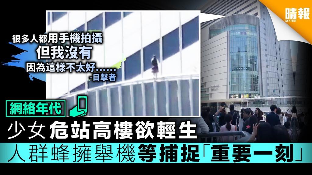 【網絡年代】少女危站高樓欲輕生 人群蜂擁舉機等捕捉「重要一刻」
