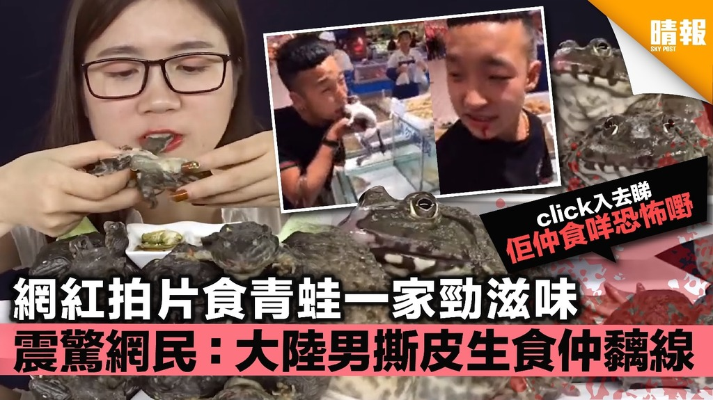 【有片】網紅拍片食青蛙一家勁滋味 震驚網民:大陸男撕皮生食仲黐線