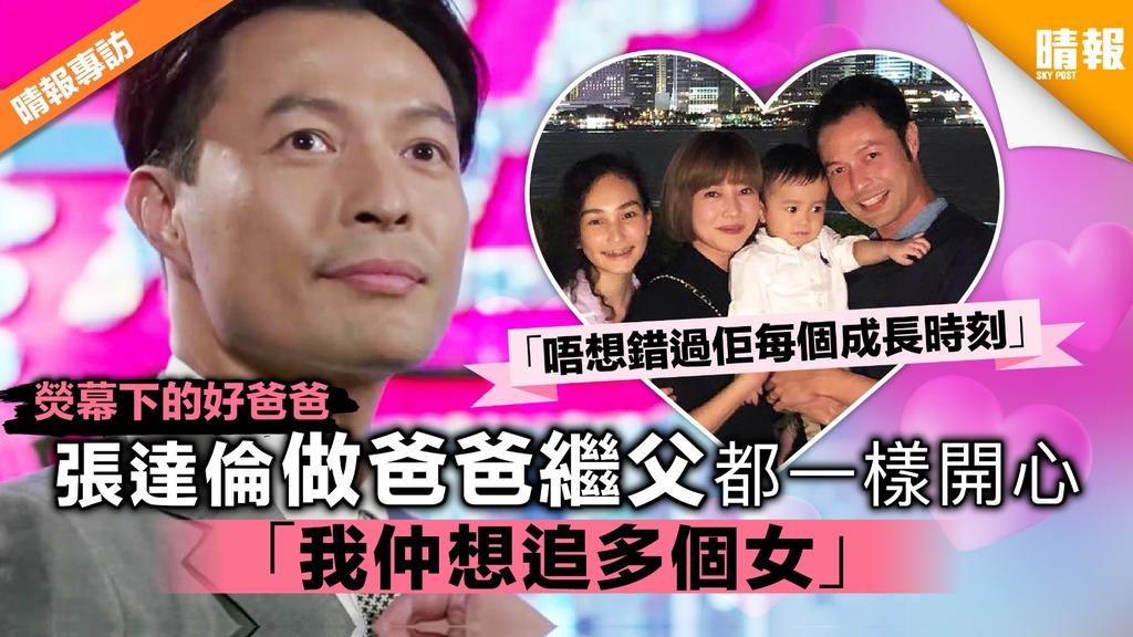 【熒幕下的好爸爸】張達倫做爸爸繼父都一樣開心 「我仲想追多個女」