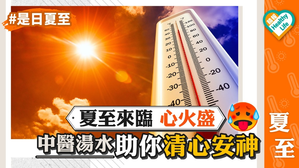 【夏至節氣】夏至來臨 心火熾盛 中醫湯水助你清心安神