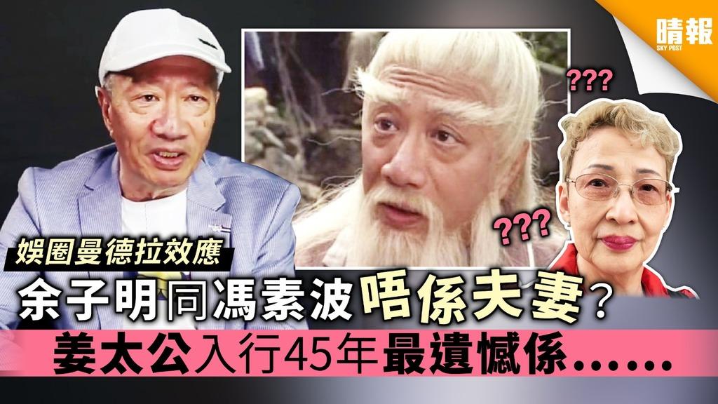 【娛圈曼德拉效應】余子明同馮素波唔係夫妻?姜太公入行45年最遺憾係……