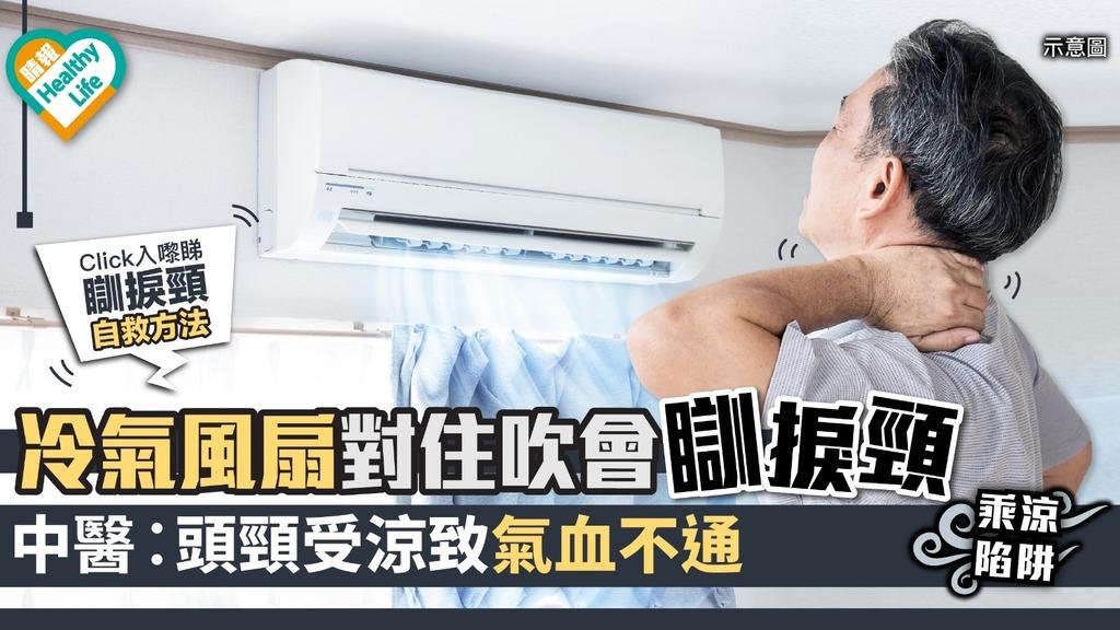 【乘涼陷阱】冷氣風扇口對住吹會瞓捩頸 中醫︰頭頸受涼致氣血不通