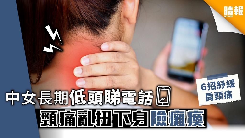 中女長期低頭睇電話 頸痛亂扭下身險癱瘓 【6招舒緩肩頸痛】
