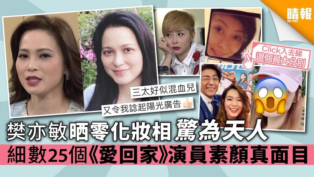 樊亦敏晒零化妝相驚為天人 細數25個《愛回家》演員素顏真面目