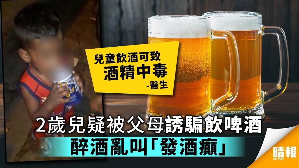 2歲童疑被父母誘騙飲啤酒 步履不穩大聲叫喊發酒癲