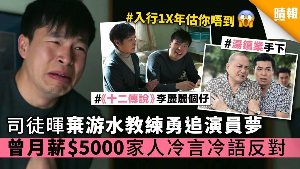 《十二傳說》司徒暉棄游水教練勇追演員夢 曾月薪$5000 家人冷言冷語反對