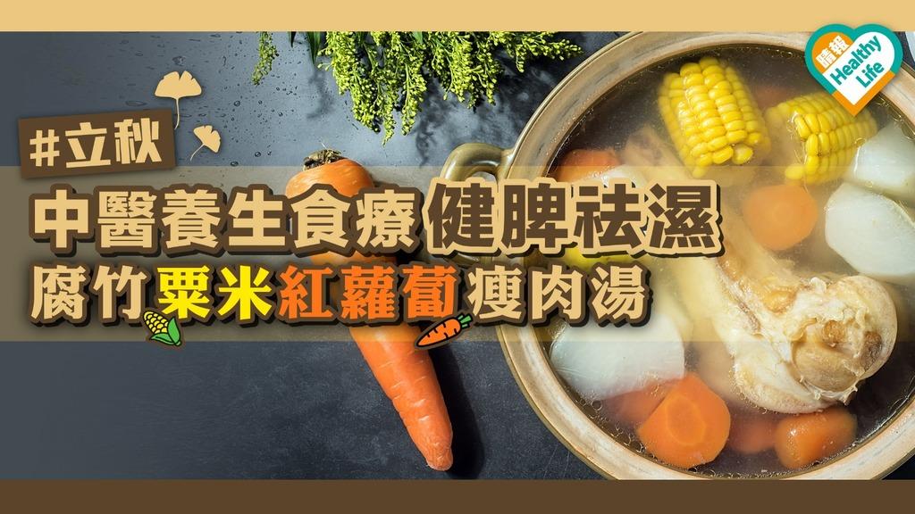 【立秋】中醫養生食療健脾祛濕︰腐竹粟米紅蘿蔔瘦肉湯