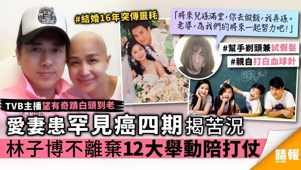 愛妻患罕見癌四期揭苦況 TVB主播林子博不離棄12大舉動陪打仗