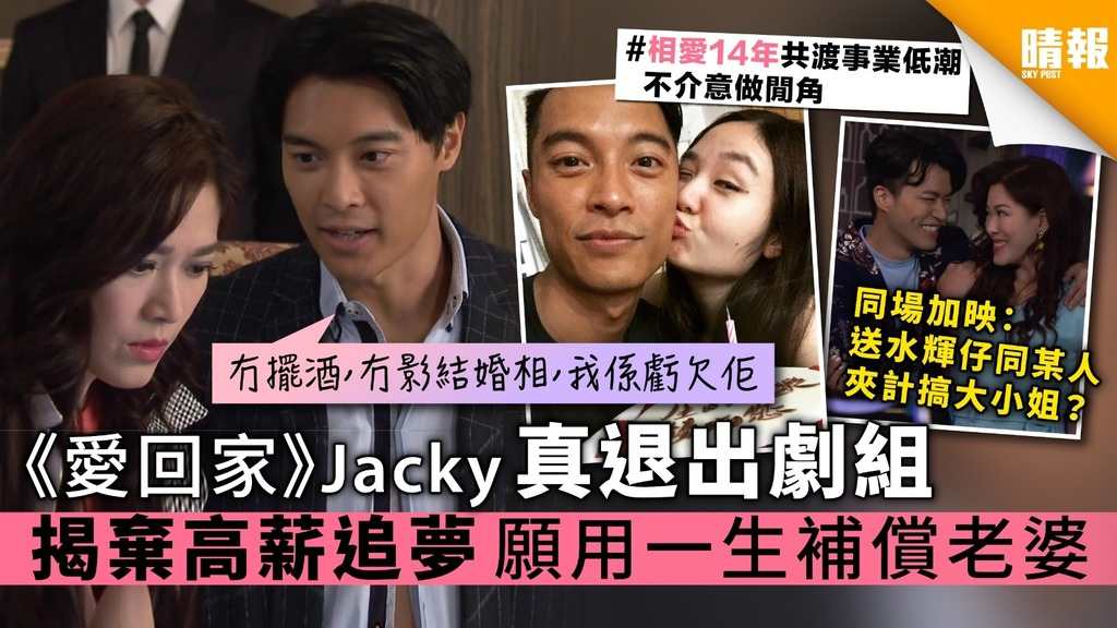《愛回家》Jacky黎振燁真退出劇組 揭棄高薪追夢 願用一生補償老婆