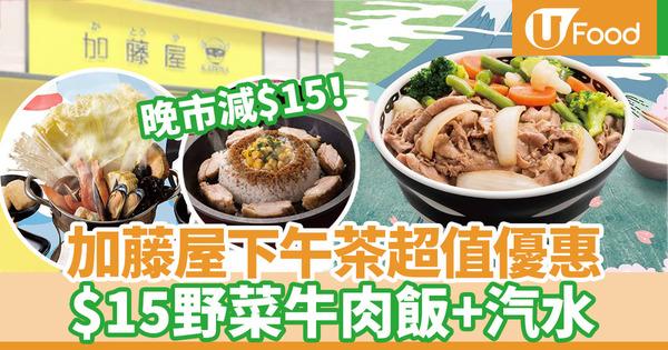 【加藤屋優惠】加藤屋全線推出超抵下午茶優惠 $15野菜牛肉飯/慈雲山分店晚市減$15