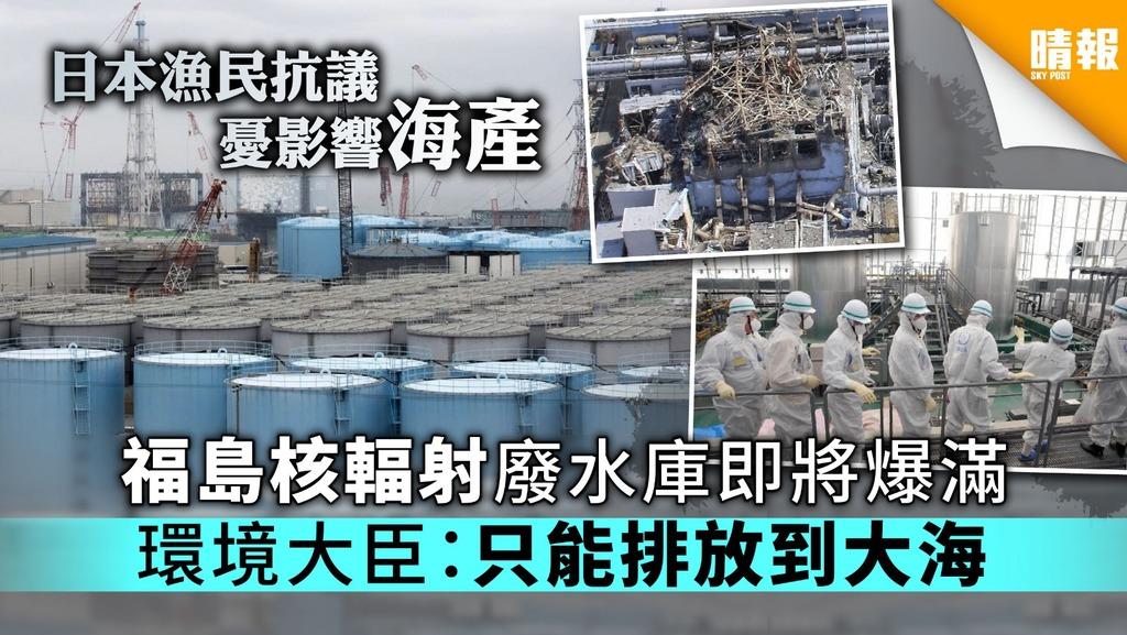 【漁業堪憂】福島核輻射廢水庫即將爆滿 環境大臣:只能排放到大海