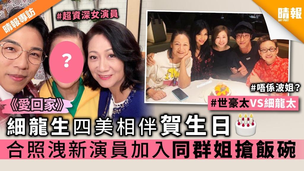《愛回家》細龍生四美相伴賀生日 合照洩新演員加入同群姐搶飯碗
