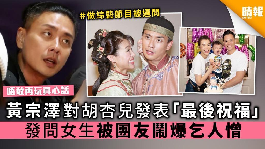【唔敢再玩真心話】黃宗澤對胡杏兒發表「最後祝福」 發問女生被團友鬧爆乞人憎