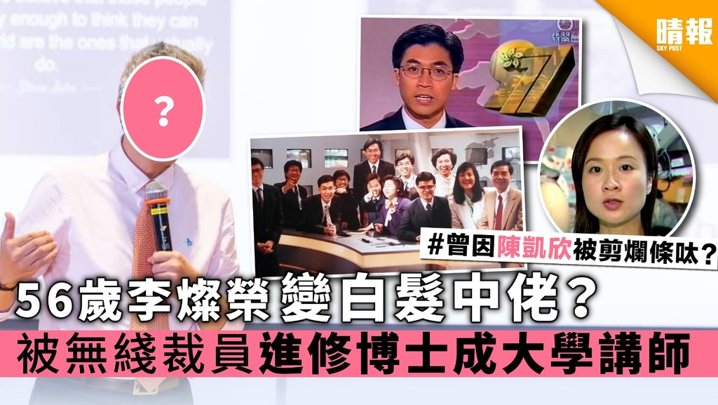 【無綫主播】56歲李燦榮變白髮中佬? 被無綫裁員進修博士成大學講師