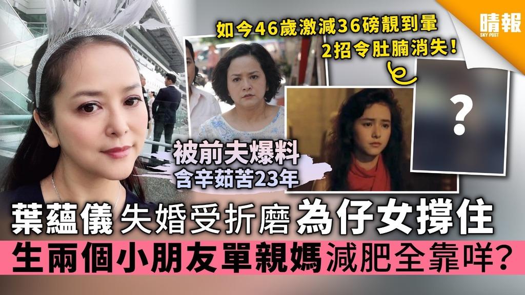 46歲葉蘊儀失婚受折磨為仔女撐住 生兩個小朋友 單親媽減肥全靠咩?