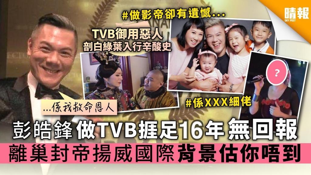 彭皓鋒做TVB捱足16年無回報 離巢封帝揚威國際 背景估你唔到