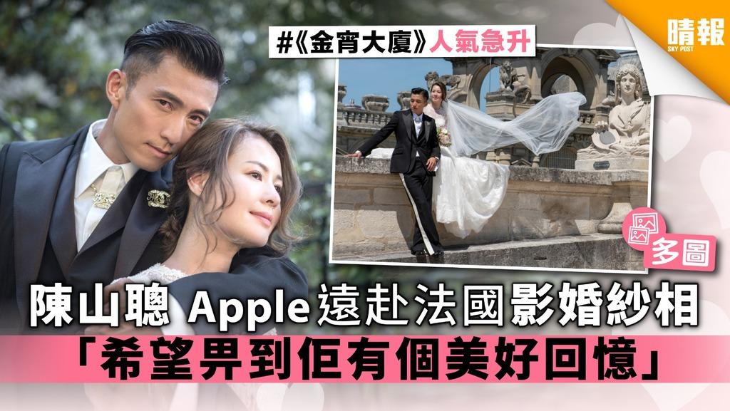 【多圖】陳山聰Apple遠赴法國影婚紗相 「希望畀到佢有個美好回憶」