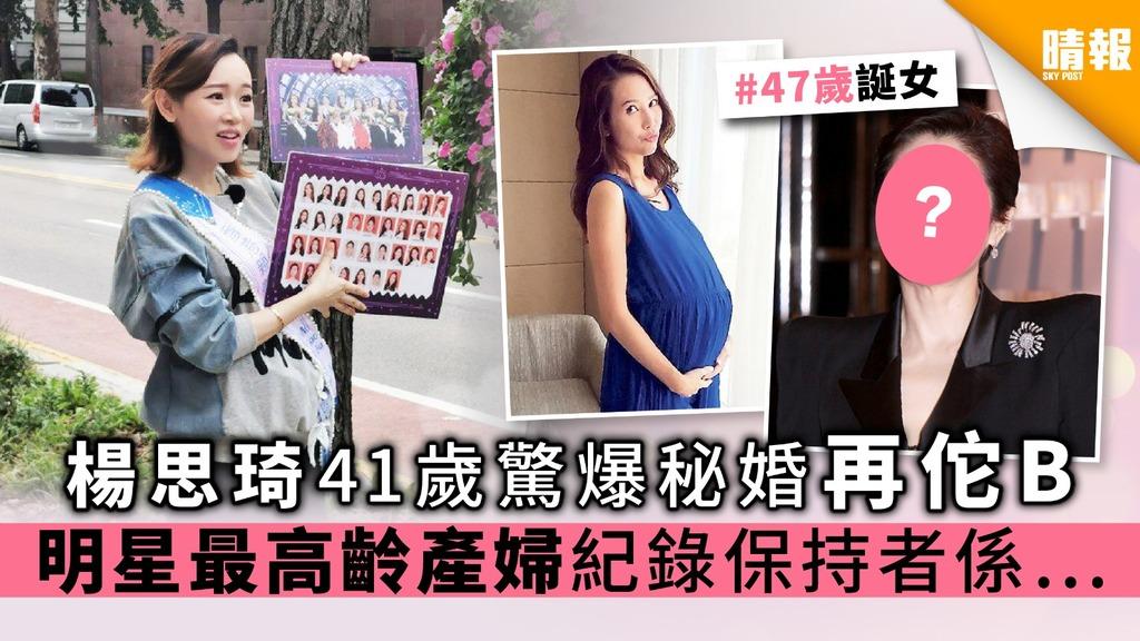 楊思琦41歲驚爆秘婚做再佗B 明星最高齡產婦紀錄保持者係……
