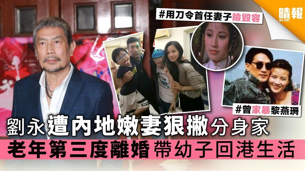 劉永遭內地嫩妻狠撇分身家 老年第三度離婚帶幼子回港生活