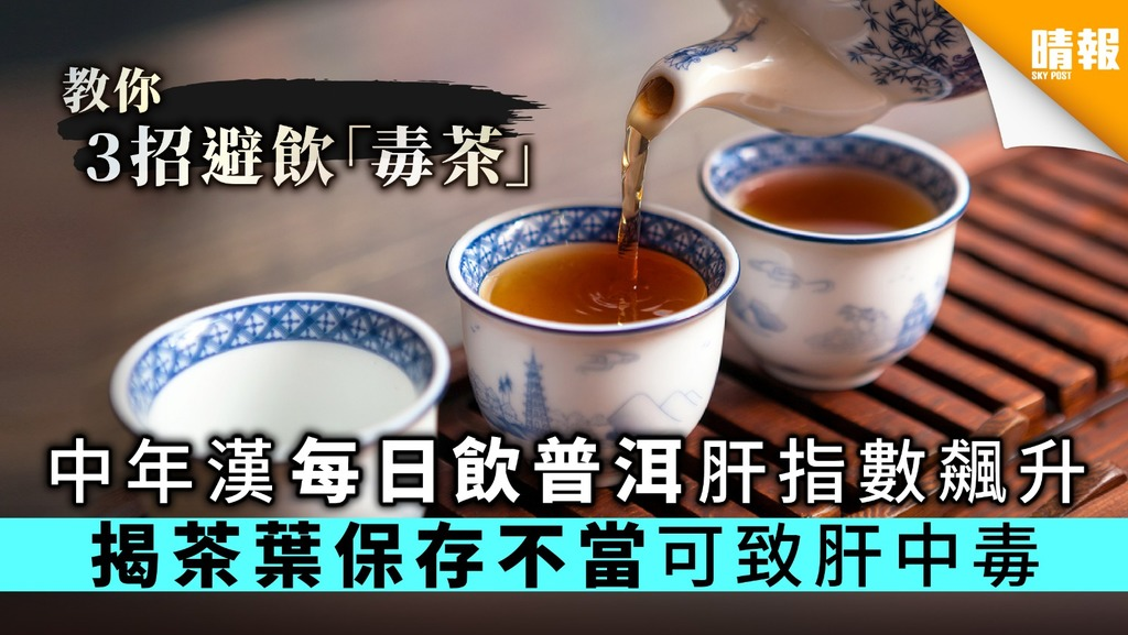 中年漢每日飲普洱肝指數飆升 揭茶葉保存不當可致肝中毒【附3招避飲發霉茶】