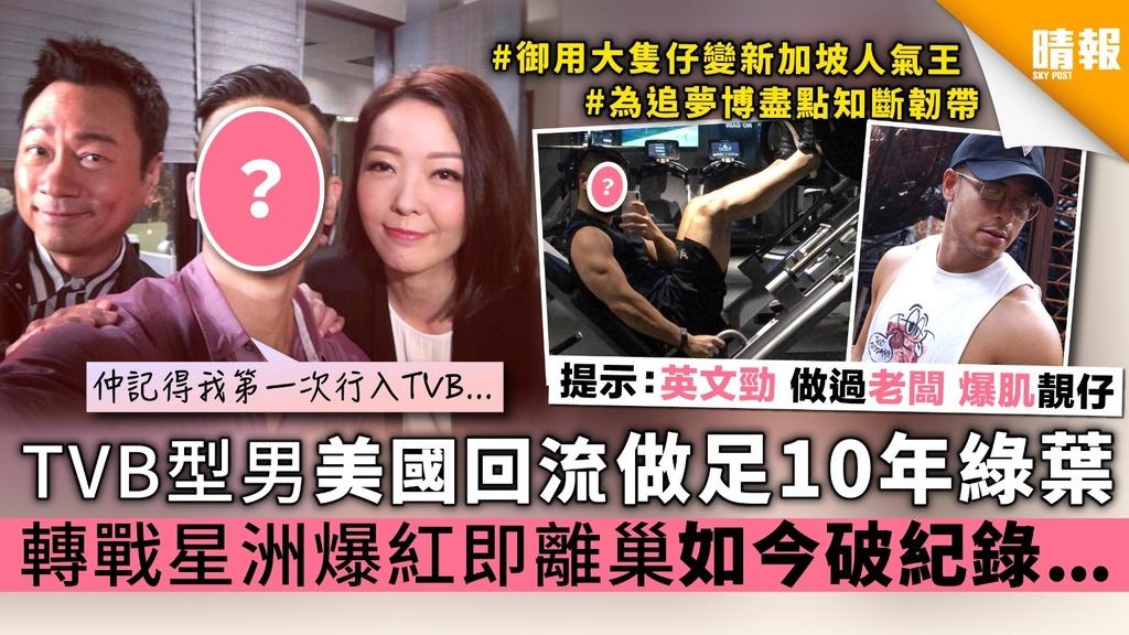 TVB型男美國回流做足10年綠葉 轉戰星洲爆紅即離巢 如今竟破紀錄...
