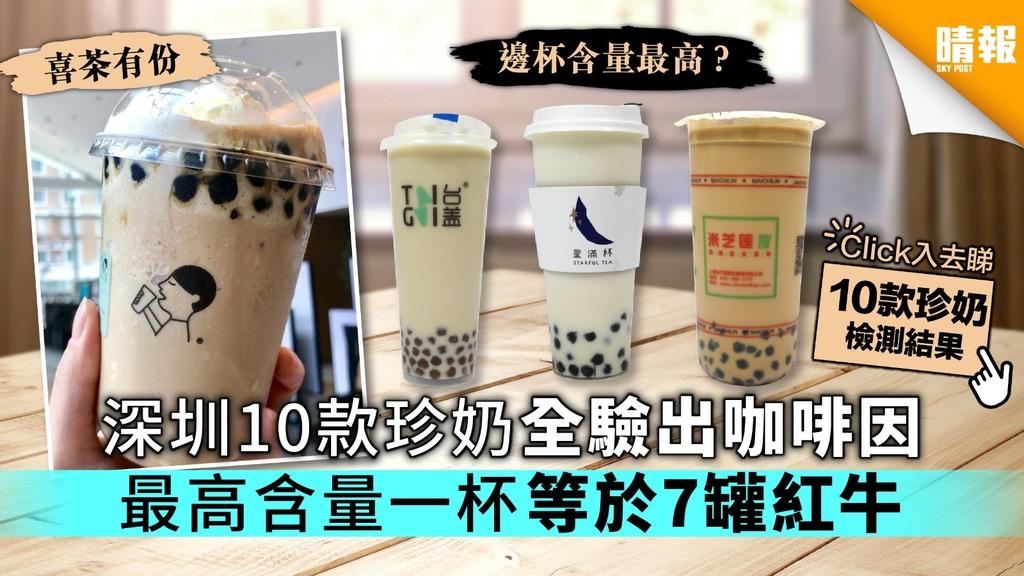 【喜茶上榜】深圳10款珍奶全驗出咖啡因 最高含量一杯等於7罐紅牛【附檢測完整名單】