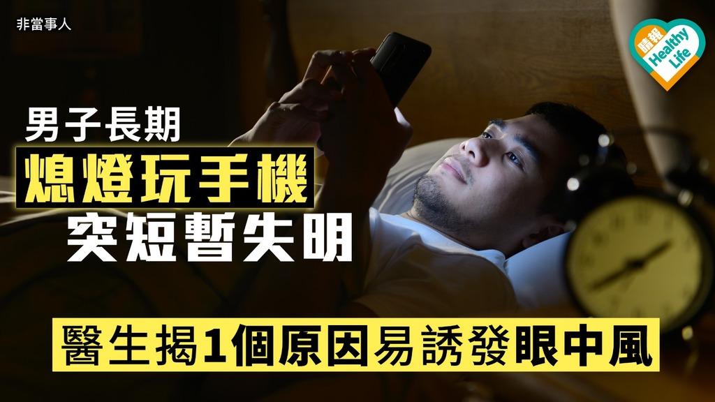 男子長期熄燈玩手機突短暫失明 醫生揭1個原因易誘發眼中風