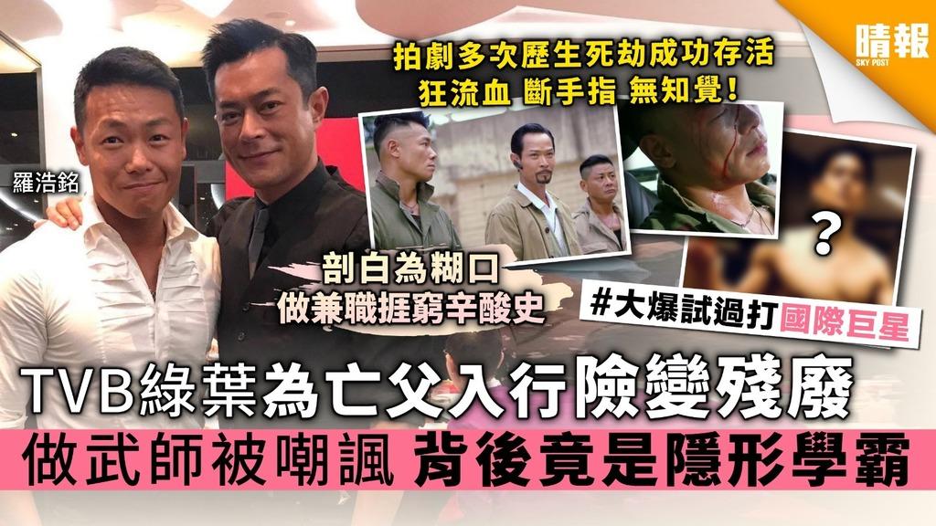 TVB綠葉羅浩銘為亡父入行險變殘廢 做武師被嘲諷 背後竟是隱形學霸