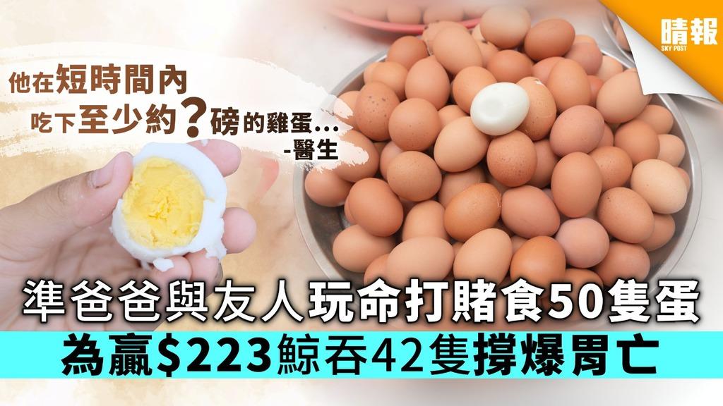 準爸爸與朋友玩命打賭食50隻蛋 為贏$223鯨吞42隻撐爆胃亡