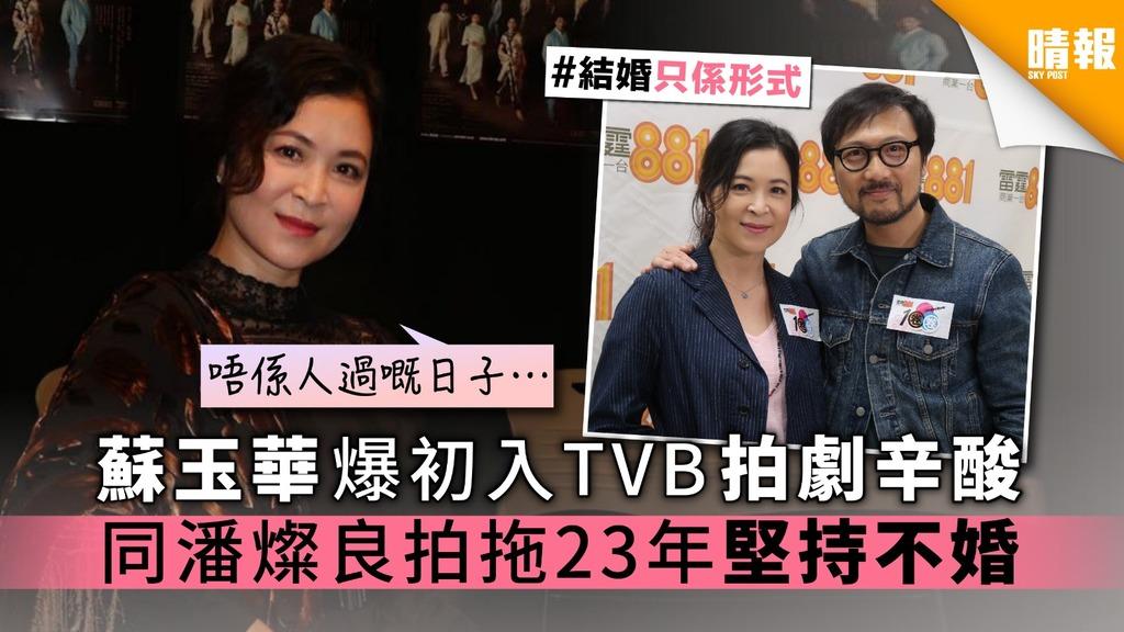 蘇玉華爆初入TVB拍劇辛酸 同潘燦良拍拖23年堅持不婚