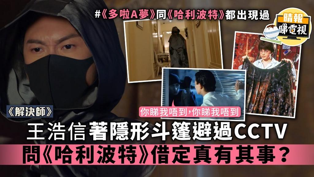 【解決師】王浩信着隱形斗篷避過CCTV 問《哈利波特》借定真有其事?
