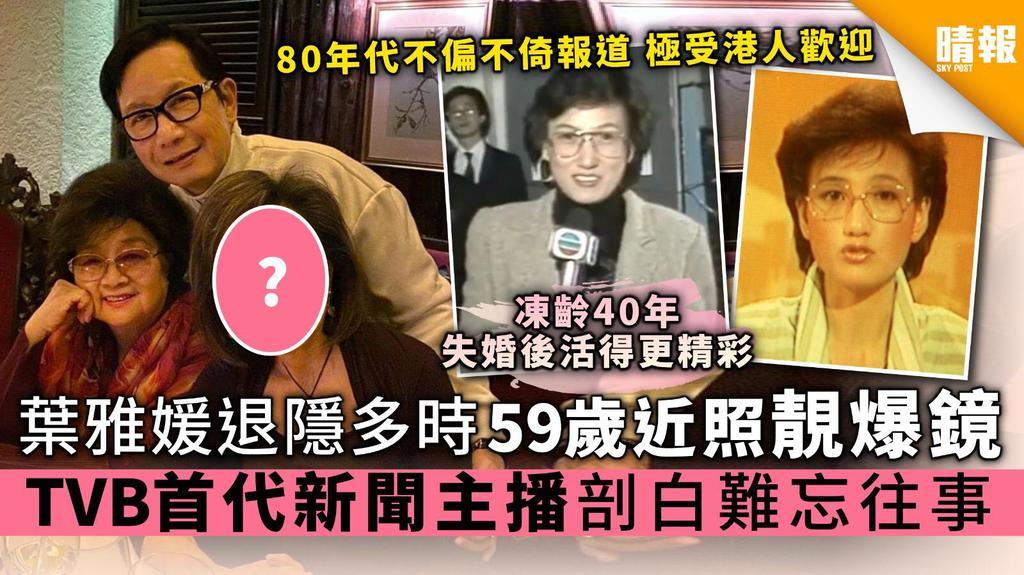 【中大才女】葉雅媛退隱多時 59歲近照靚爆鏡 TVB首代新聞主播剖白難忘往事