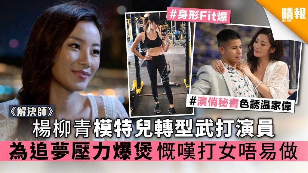 《解決師》楊柳青模特兒轉型武打演員 為追夢壓力爆煲慨歎打女唔易做
