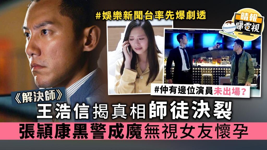 《解決師》王浩信揭真相師徒決裂 張頴康黑警成魔無視女友懷孕