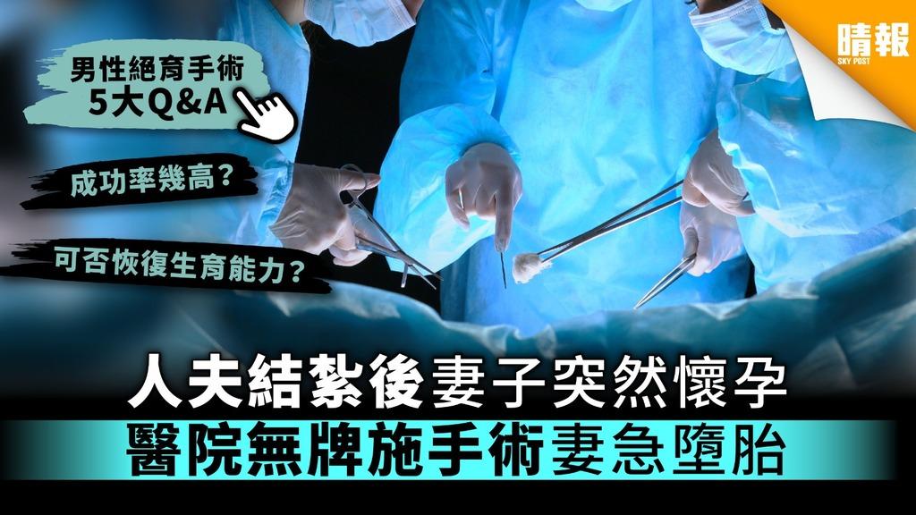 【男性絕育手術5大Q&A】人夫結紮後妻子突然懷孕 妻急墮胎揭醫院無牌施手術