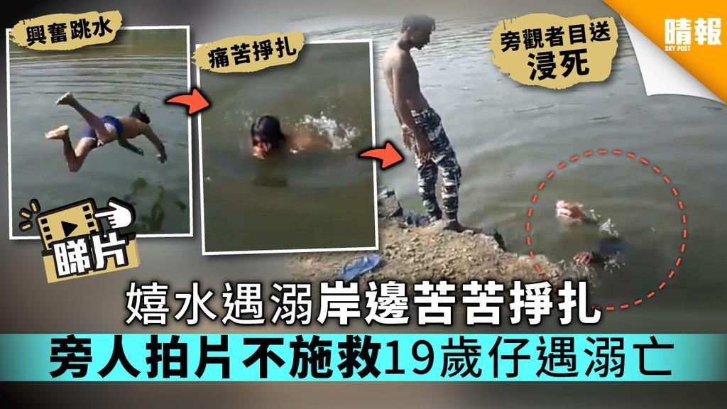 【有片】嬉水遇溺岸邊苦苦掙扎 旁人拍片不施救19歲仔遇溺亡