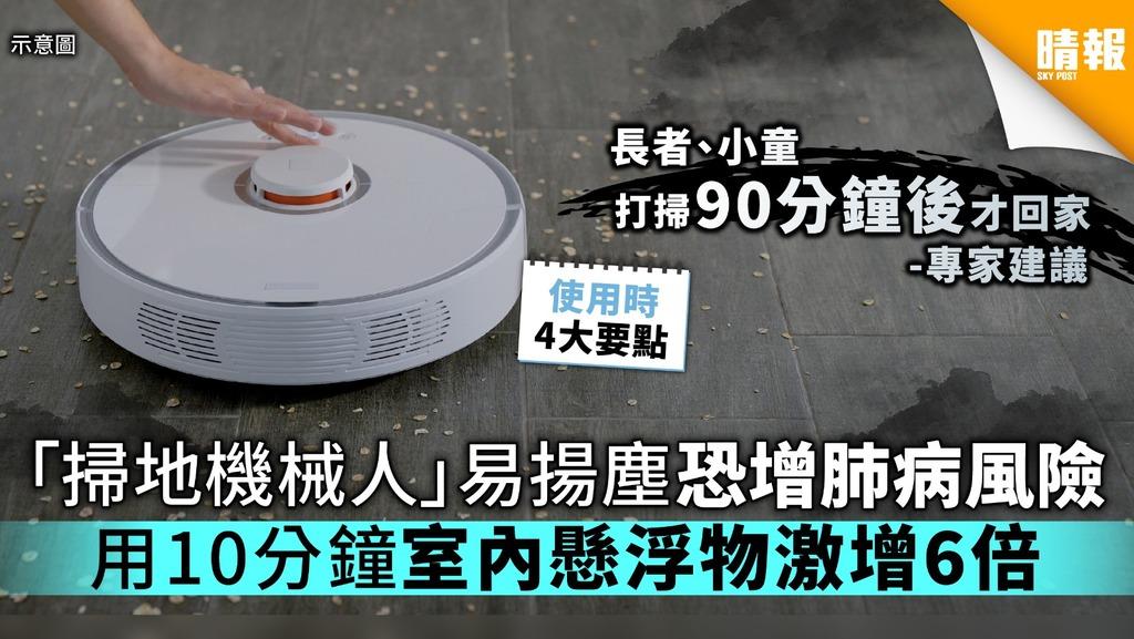 【家居衛生】「掃地機械人」易揚塵恐增肺病風險 用10分鐘室內懸浮物激增6倍【附4大建議】