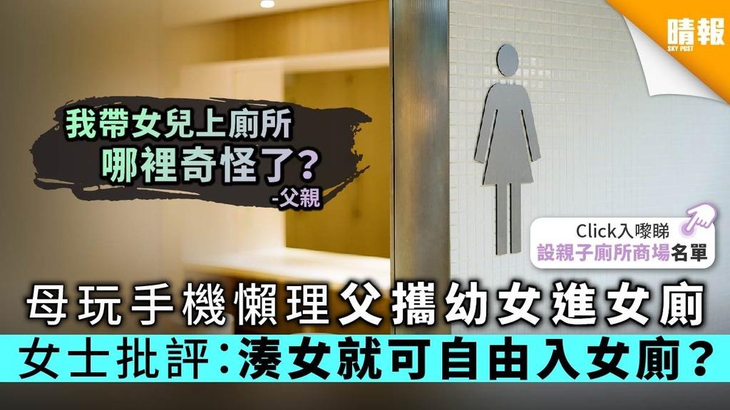 【湊仔經】母玩手機懶理父攜幼女進女廁 女士批評:湊女就可自由進出女廁?