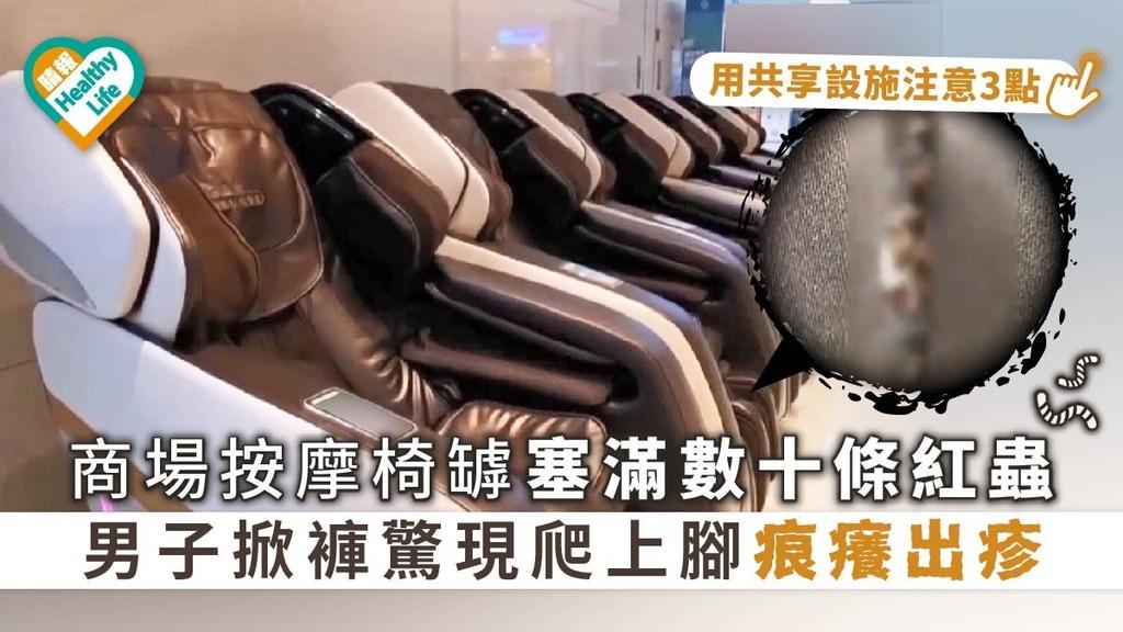 【共享設施】商場按摩椅罅塞滿數十條紅蟲 男子掀褲驚現爬上腳痕癢出疹