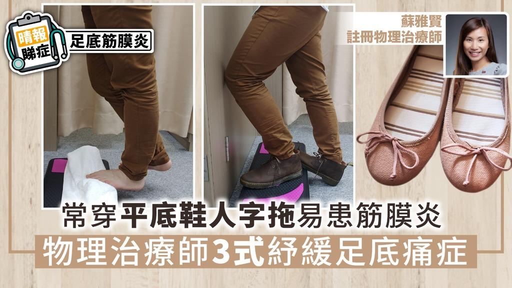【晴報睇症】常穿平底鞋人字拖易患筋膜炎 物理治療師3式紓緩足底痛症