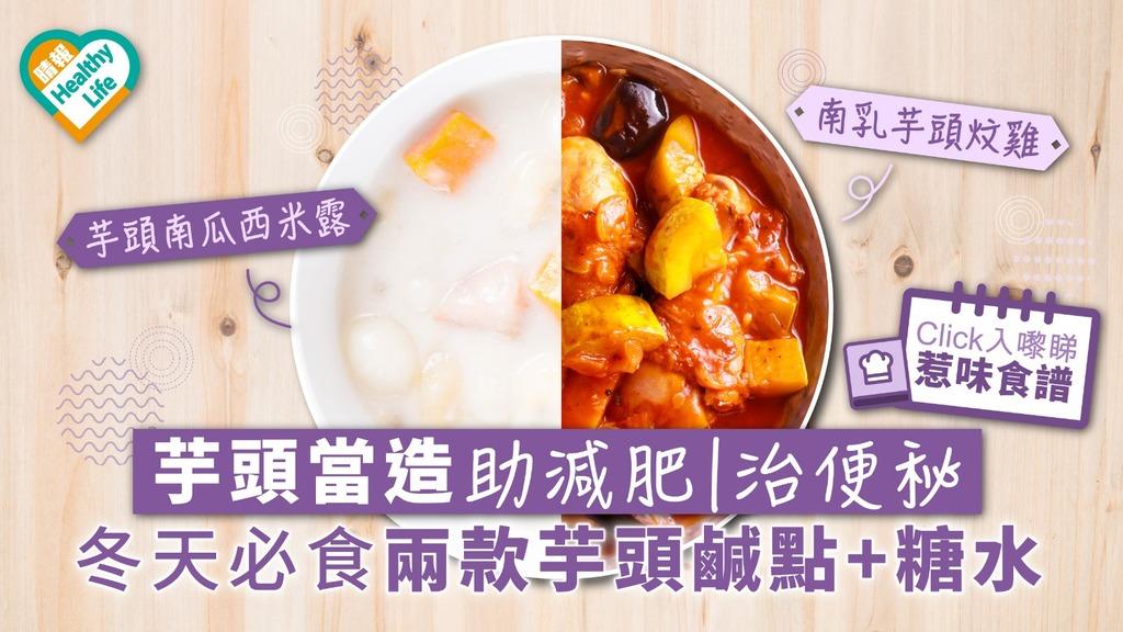 芋頭當造助減肥治便秘 冬天必食兩款芋頭鹹點+糖水【附惹味食譜】
